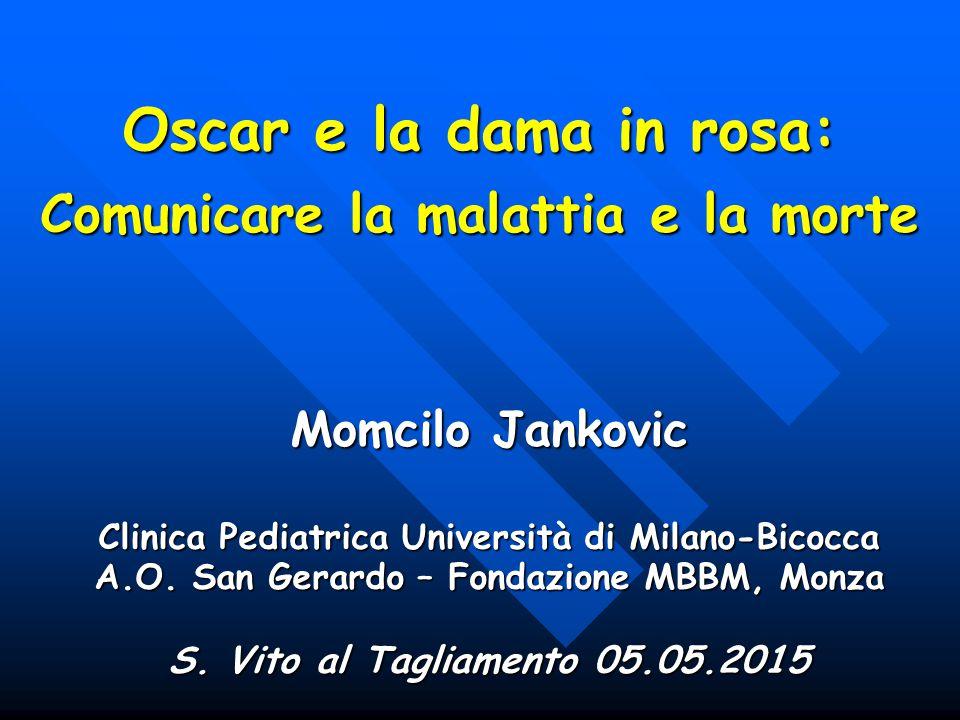 Oscar e la dama in rosa: Comunicare la malattia e la morte Momcilo Jankovic Clinica Pediatrica Università di Milano-Bicocca A.O. San Gerardo – Fondazi
