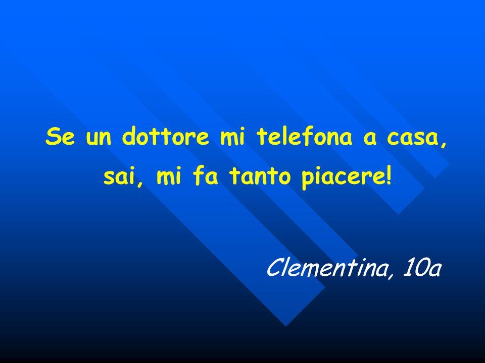 Se un dottore mi telefona a casa, sai, mi fa tanto piacere! Clementina, 10a