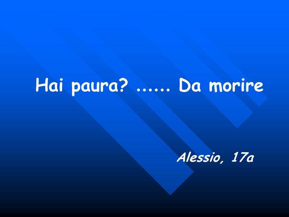 Hai paura? …… Da morire Alessio, 17a