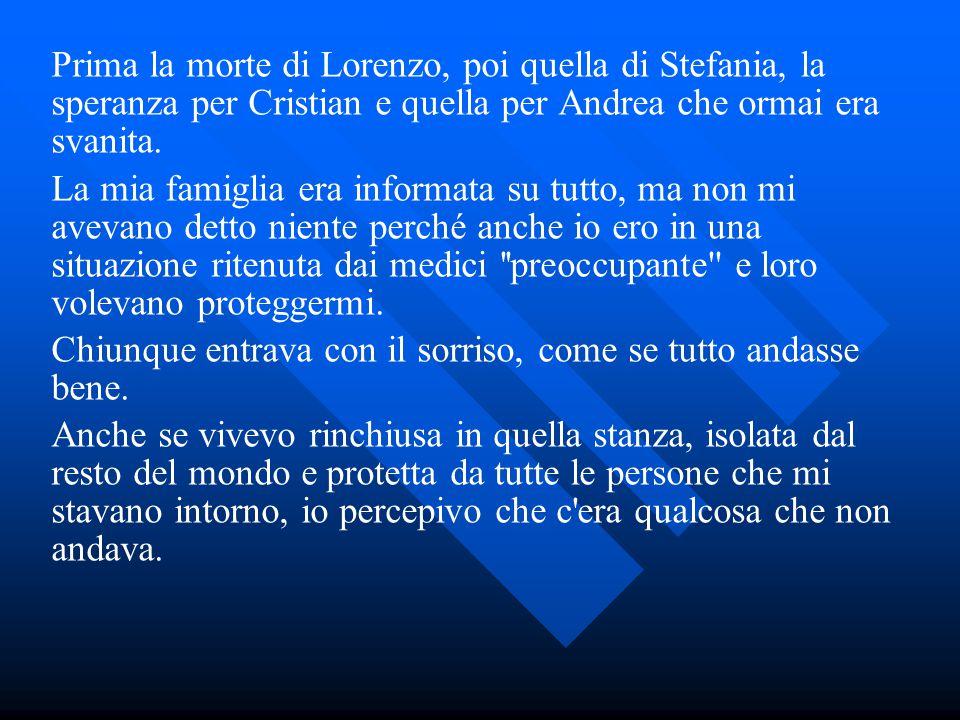 Prima la morte di Lorenzo, poi quella di Stefania, la speranza per Cristian e quella per Andrea che ormai era svanita. La mia famiglia era informata s