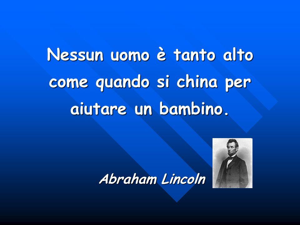 Nessun uomo è tanto alto come quando si china per aiutare un bambino. Abraham Lincoln