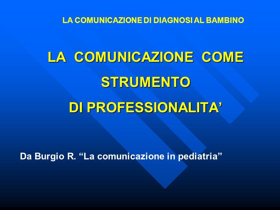 """LA COMUNICAZIONE COME STRUMENTO DI PROFESSIONALITA' Da Burgio R. """"La comunicazione in pediatria"""" LA COMUNICAZIONE DI DIAGNOSI AL BAMBINO"""