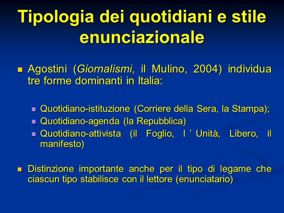 Tipologia dei quotidiani e stile enunciazionale Agostini (Giornalismi, il Mulino, 2004) individua tre forme dominanti in Italia: Agostini (Giornalismi