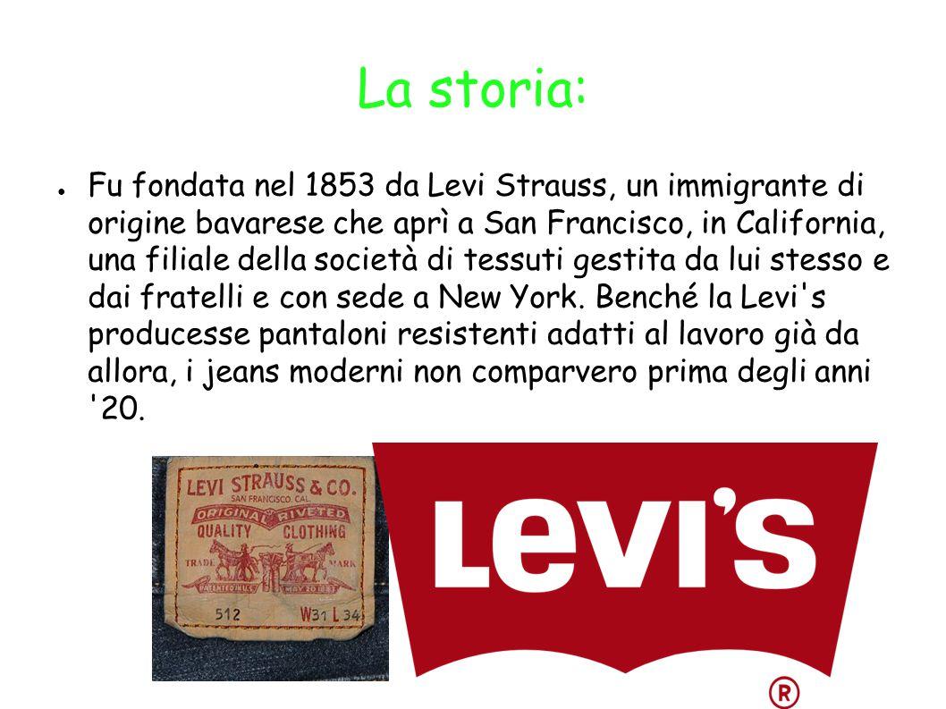 La storia: ● Fu fondata nel 1853 da Levi Strauss, un immigrante di origine bavarese che aprì a San Francisco, in California, una filiale della società di tessuti gestita da lui stesso e dai fratelli e con sede a New York.