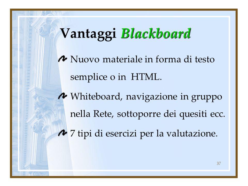 37 Blackboard Vantaggi Blackboard Nuovo materiale in forma di testo semplice o in HTML. Whiteboard, navigazione in gruppo nella Rete, sottoporre dei q