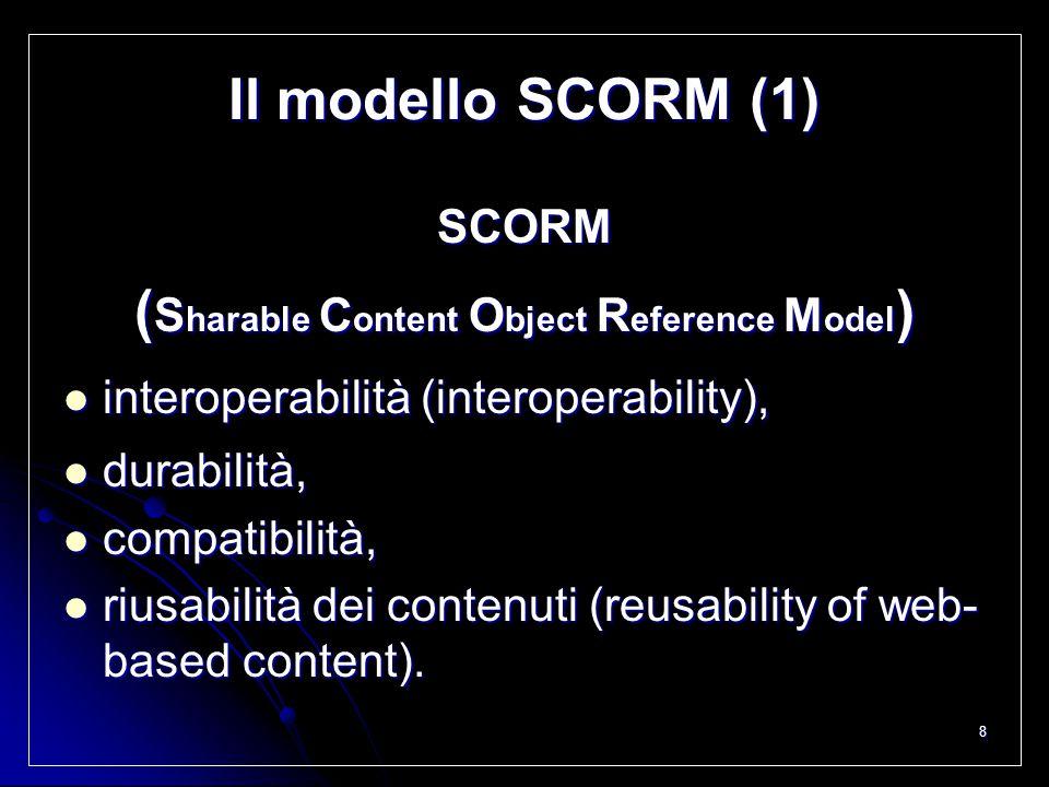 8 Il modello SCORM (1) SCORM ( S harable C ontent O bject R eference M odel ) interoperabilità (interoperability), interoperabilità (interoperability)
