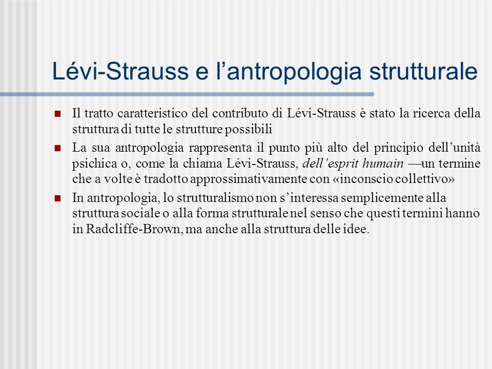 Lévi-Strauss e l'antropologia strutturale Il tratto caratteristico del contributo di Lévi-Strauss è stato la ricerca della struttura di tutte le strutture possibili La sua antropologia rappresenta il punto più alto del principio dell'unità psichica o, come la chiama Lévi-Strauss, dell'esprit humain —un termine che a volte è tradotto approssimativamente con «inconscio collettivo» In antropologia, lo strutturalismo non s'interessa semplicemente alla struttura sociale o alla forma strutturale nel senso che questi termini hanno in Radcliffe-Brown, ma anche alla struttura delle idee.