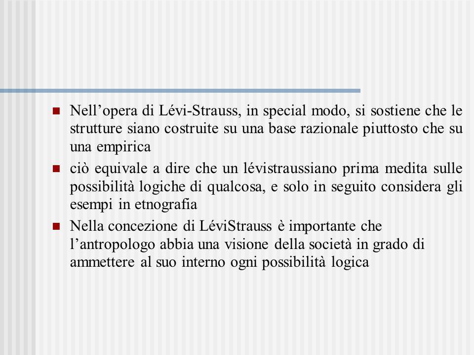 Nell'opera di Lévi-Strauss, in special modo, si sostiene che le strutture siano costruite su una base razionale piuttosto che su una empirica ciò equivale a dire che un lévistraussiano prima medita sulle possibilità logiche di qualcosa, e solo in seguito considera gli esempi in etnografia Nella concezione di LéviStrauss è importante che l'antropologo abbia una visione della società in grado di ammettere al suo interno ogni possibilità logica