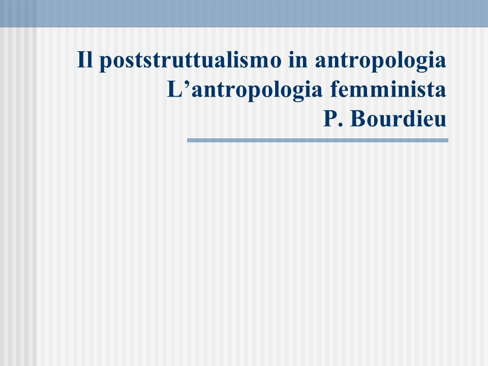 Il poststruttualismo in antropologia L'antropologia femminista P. Bourdieu