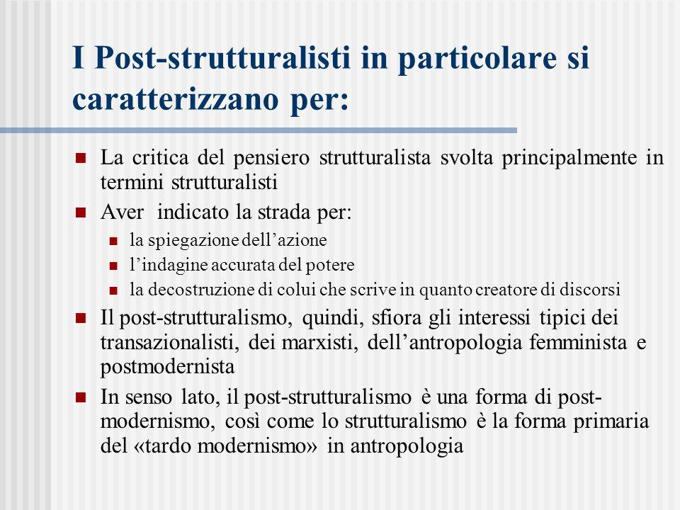 I Post-strutturalisti in particolare si caratterizzano per: La critica del pensiero strutturalista svolta principalmente in termini strutturalisti Aver indicato la strada per: la spiegazione dell'azione l'indagine accurata del potere la decostruzione di colui che scrive in quanto creatore di discorsi Il post-strutturalismo, quindi, sfiora gli interessi tipici dei transazionalisti, dei marxisti, dell'antropologia femminista e postmodernista In senso lato, il post-strutturalismo è una forma di post- modernismo, così come lo strutturalismo è la forma primaria del «tardo modernismo» in antropologia
