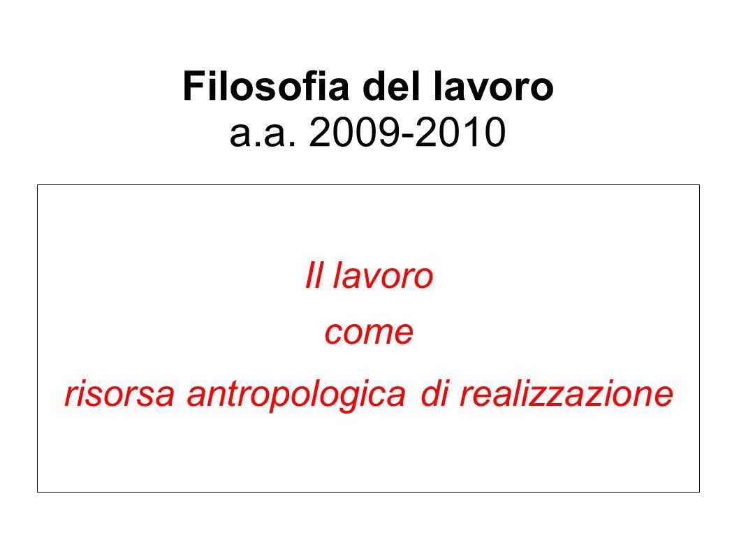 Filosofia del lavoro a.a. 2009-2010 Il lavoro come risorsa antropologica di realizzazione