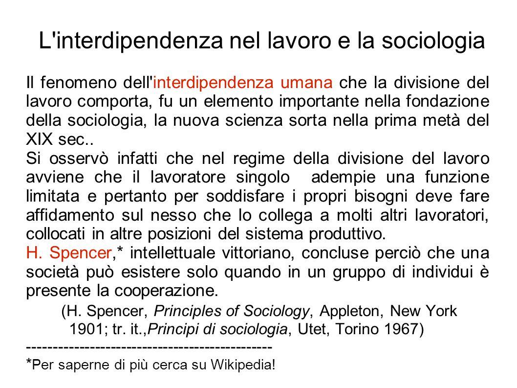 L interdipendenza nel lavoro e la sociologia Il fenomeno dell interdipendenza umana che la divisione del lavoro comporta, fu un elemento importante nella fondazione della sociologia, la nuova scienza sorta nella prima metà del XIX sec..