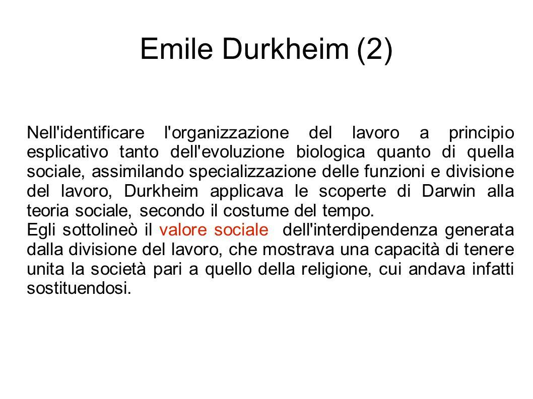 Emile Durkheim (2) Nell identificare l organizzazione del lavoro a principio esplicativo tanto dell evoluzione biologica quanto di quella sociale, assimilando specializzazione delle funzioni e divisione del lavoro, Durkheim applicava le scoperte di Darwin alla teoria sociale, secondo il costume del tempo.