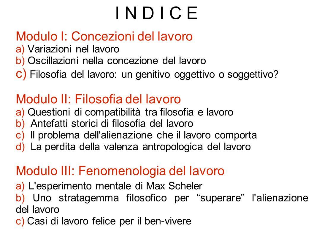 I N D I C E Modulo I: Concezioni del lavoro a) Variazioni nel lavoro b) Oscillazioni nella concezione del lavoro c) Filosofia del lavoro: un genitivo oggettivo o soggettivo.