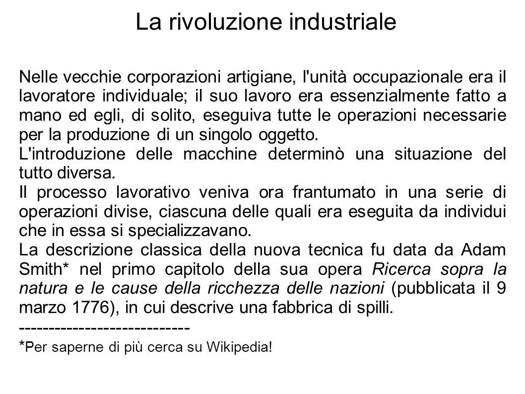 La rivoluzione industriale Nelle vecchie corporazioni artigiane, l unità occupazionale era il lavoratore individuale; il suo lavoro era essenzialmente fatto a mano ed egli, di solito, eseguiva tutte le operazioni necessarie per la produzione di un singolo oggetto.