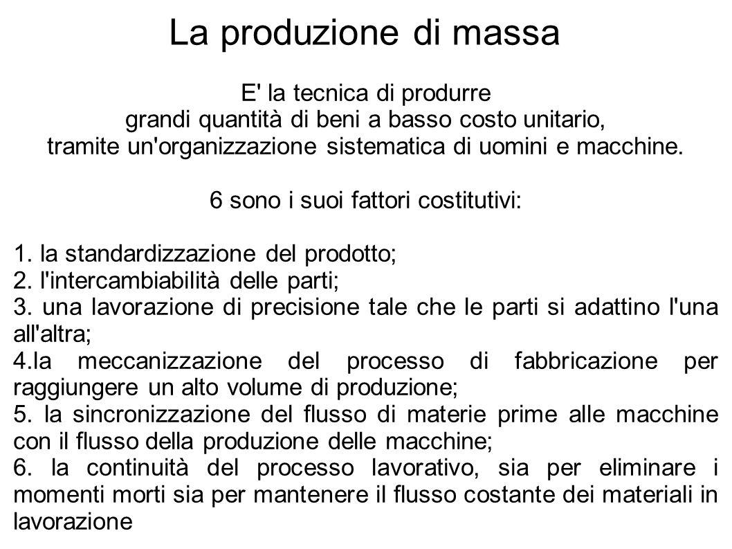 La produzione di massa E la tecnica di produrre grandi quantità di beni a basso costo unitario, tramite un organizzazione sistematica di uomini e macchine.