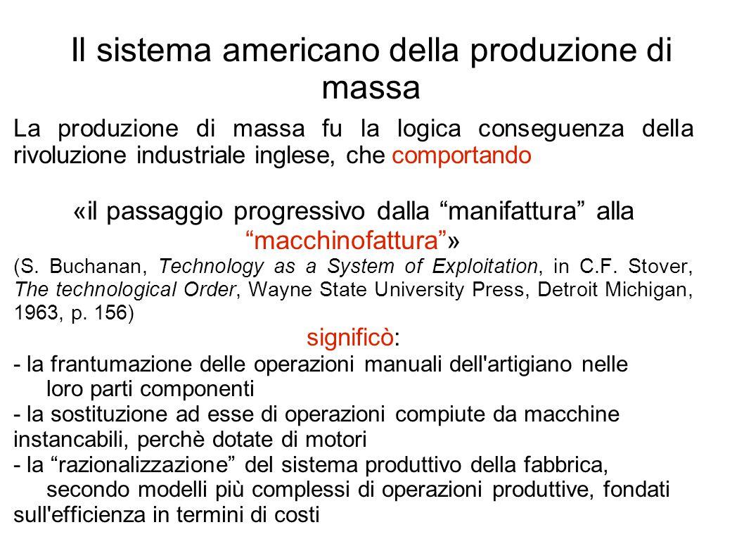 Il sistema americano della produzione di massa La produzione di massa fu la logica conseguenza della rivoluzione industriale inglese, che comportando «il passaggio progressivo dalla manifattura alla macchinofattura » (S.