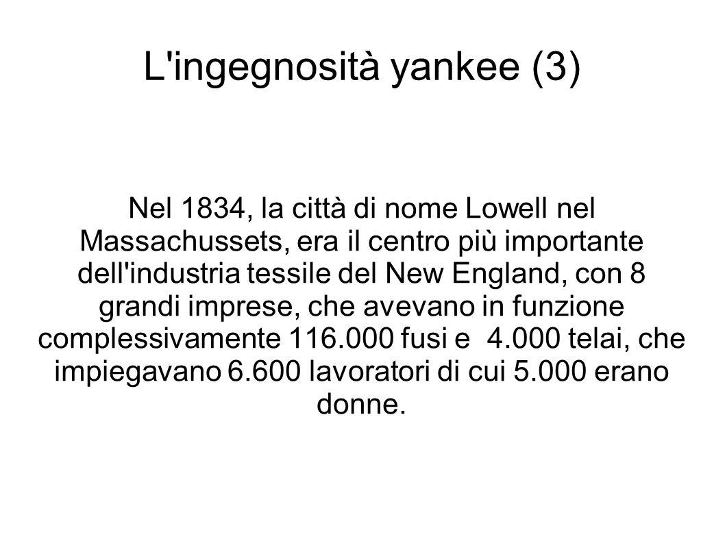 L ingegnosità yankee (3) Nel 1834, la città di nome Lowell nel Massachussets, era il centro più importante dell industria tessile del New England, con 8 grandi imprese, che avevano in funzione complessivamente 116.000 fusi e 4.000 telai, che impiegavano 6.600 lavoratori di cui 5.000 erano donne.