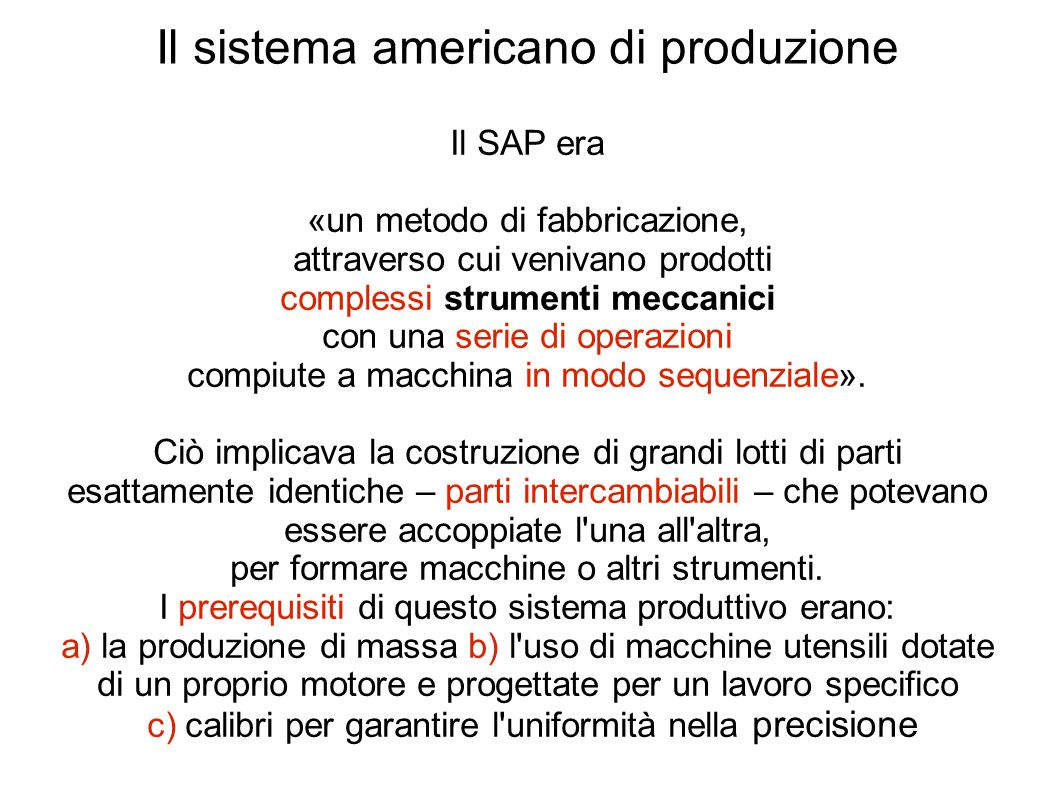 Il sistema americano di produzione Il SAP era «un metodo di fabbricazione, attraverso cui venivano prodotti complessi strumenti meccanici con una serie di operazioni compiute a macchina in modo sequenziale».