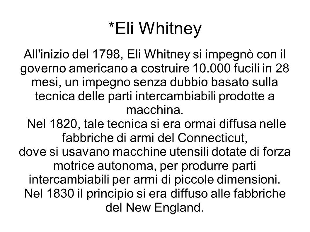 *Eli Whitney All inizio del 1798, Eli Whitney si impegnò con il governo americano a costruire 10.000 fucili in 28 mesi, un impegno senza dubbio basato sulla tecnica delle parti intercambiabili prodotte a macchina.