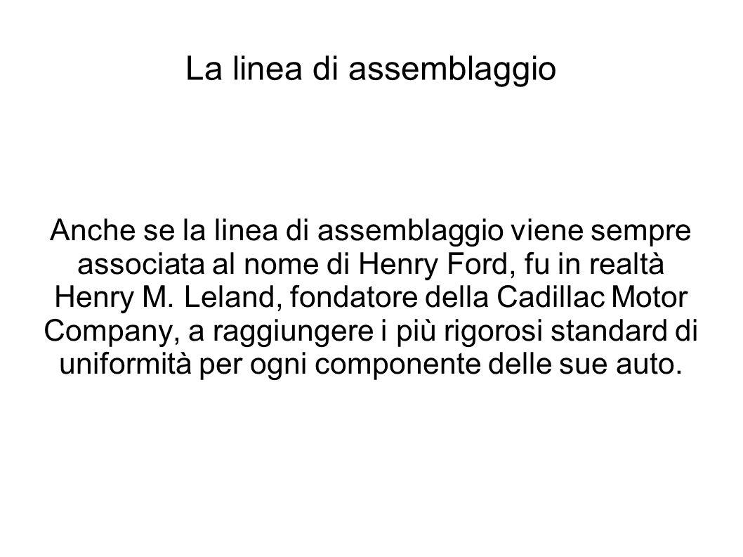 La linea di assemblaggio Anche se la linea di assemblaggio viene sempre associata al nome di Henry Ford, fu in realtà Henry M.