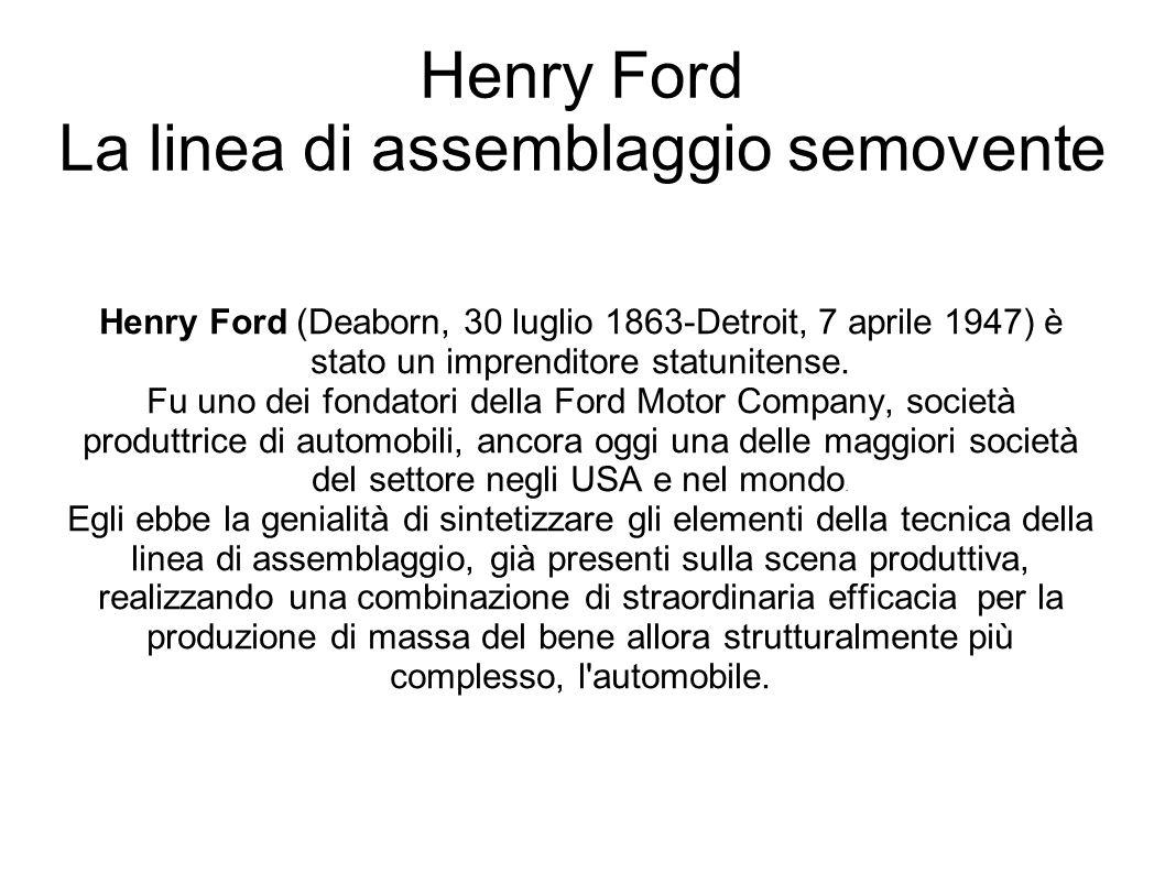 Henry Ford La linea di assemblaggio semovente Henry Ford (Deaborn, 30 luglio 1863-Detroit, 7 aprile 1947) è stato un imprenditore statunitense.