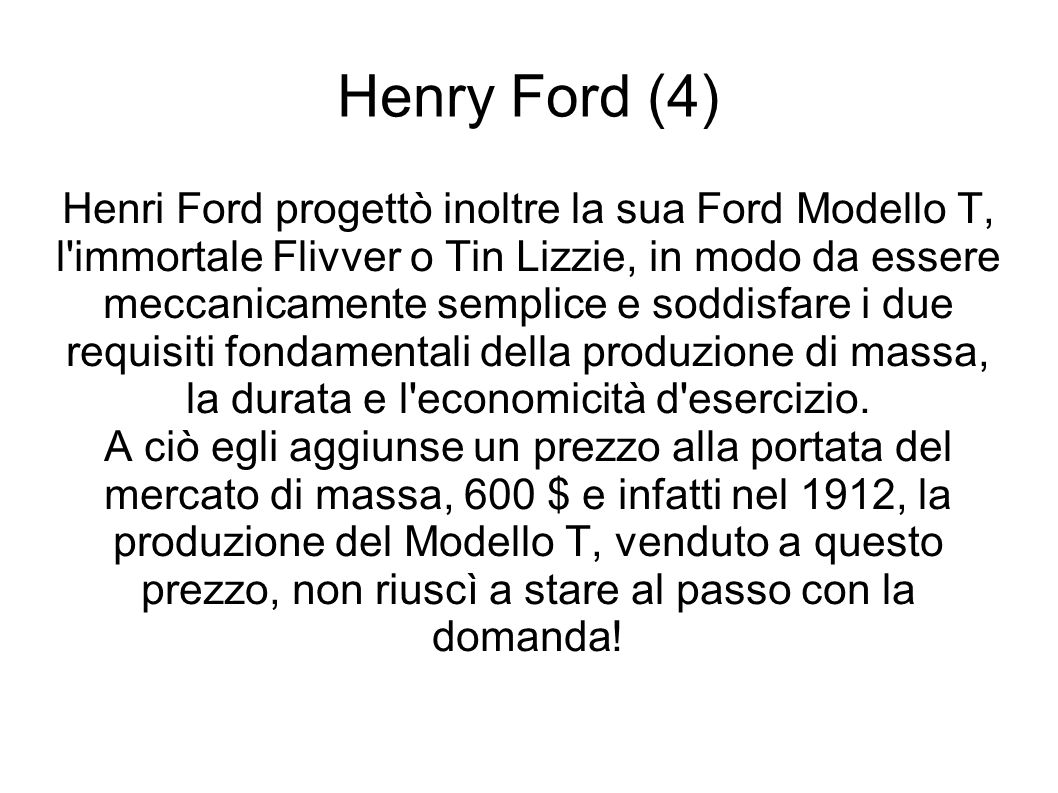 Henry Ford (4) Henri Ford progettò inoltre la sua Ford Modello T, l immortale Flivver o Tin Lizzie, in modo da essere meccanicamente semplice e soddisfare i due requisiti fondamentali della produzione di massa, la durata e l economicità d esercizio.