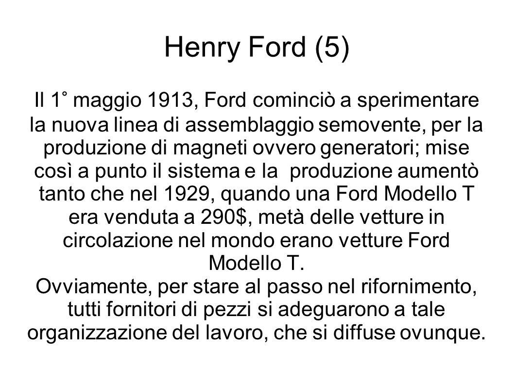 Henry Ford (5) Il 1° maggio 1913, Ford cominciò a sperimentare la nuova linea di assemblaggio semovente, per la produzione di magneti ovvero generatori; mise così a punto il sistema e la produzione aumentò tanto che nel 1929, quando una Ford Modello T era venduta a 290$, metà delle vetture in circolazione nel mondo erano vetture Ford Modello T.
