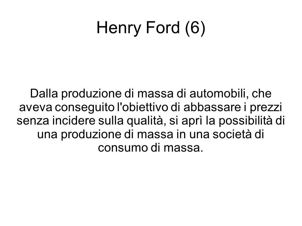 Henry Ford (6) Dalla produzione di massa di automobili, che aveva conseguito l obiettivo di abbassare i prezzi senza incidere sulla qualità, si aprì la possibilità di una produzione di massa in una società di consumo di massa.