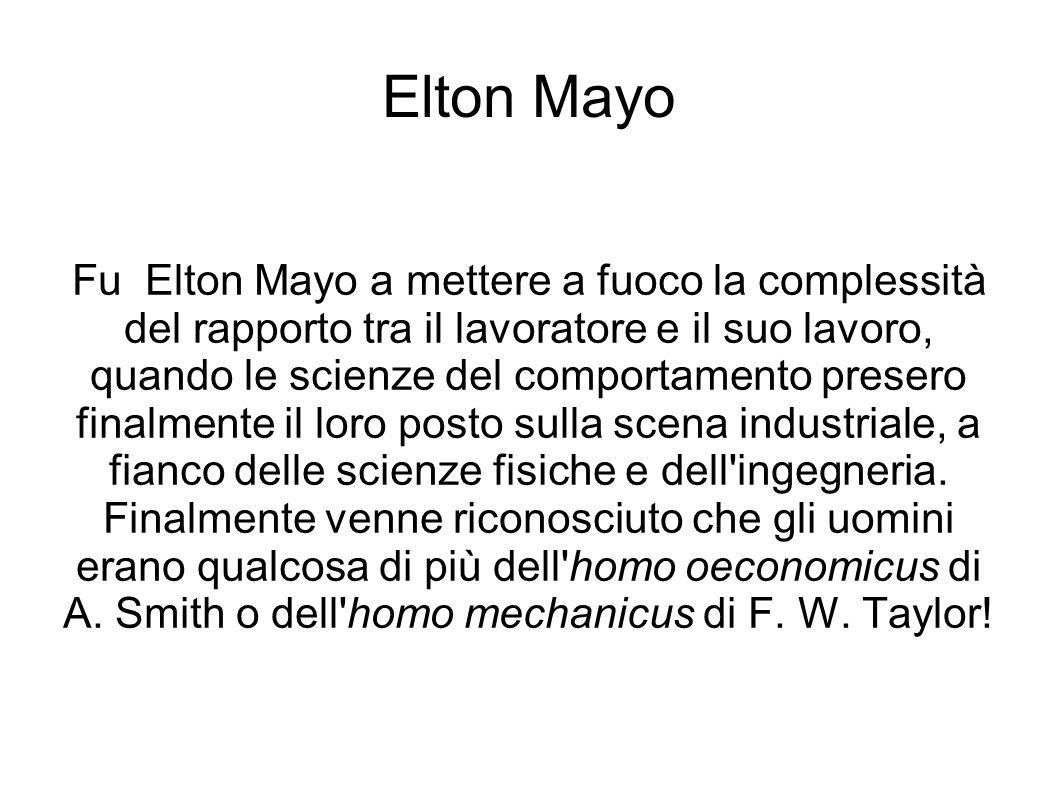 Elton Mayo Fu Elton Mayo a mettere a fuoco la complessità del rapporto tra il lavoratore e il suo lavoro, quando le scienze del comportamento presero finalmente il loro posto sulla scena industriale, a fianco delle scienze fisiche e dell ingegneria.