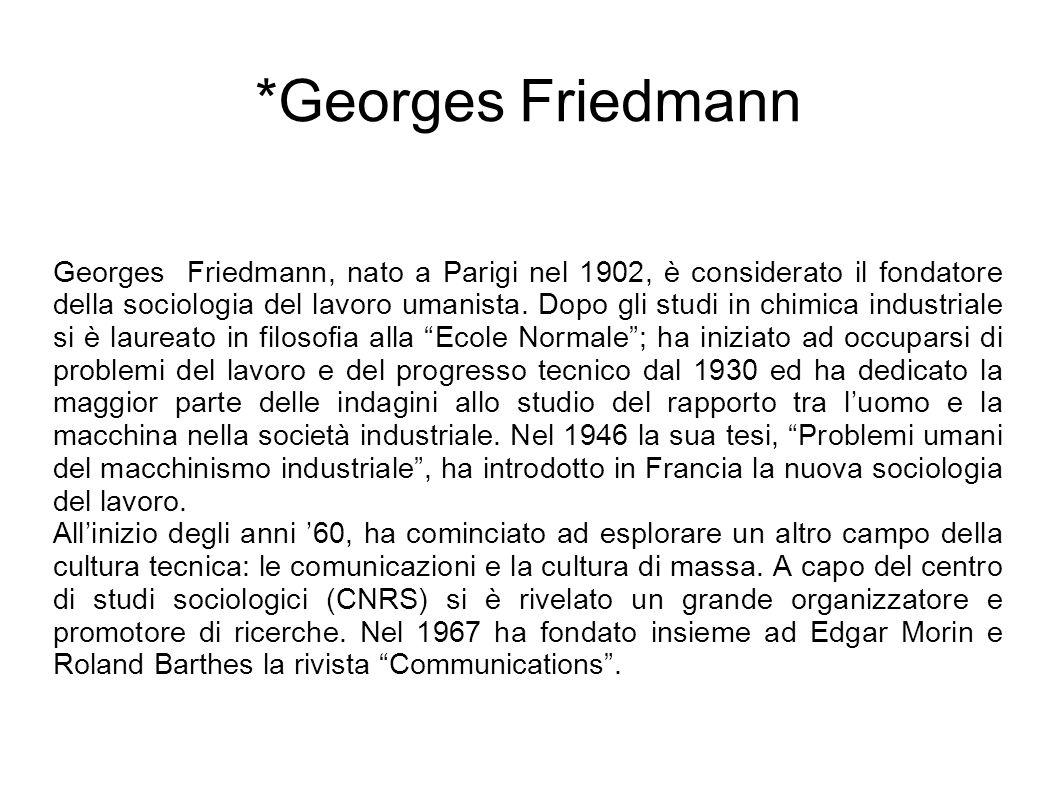 *Georges Friedmann Georges Friedmann, nato a Parigi nel 1902, è considerato il fondatore della sociologia del lavoro umanista.