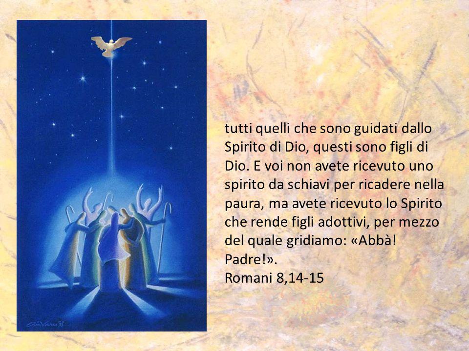 tutti quelli che sono guidati dallo Spirito di Dio, questi sono figli di Dio. E voi non avete ricevuto uno spirito da schiavi per ricadere nella paura