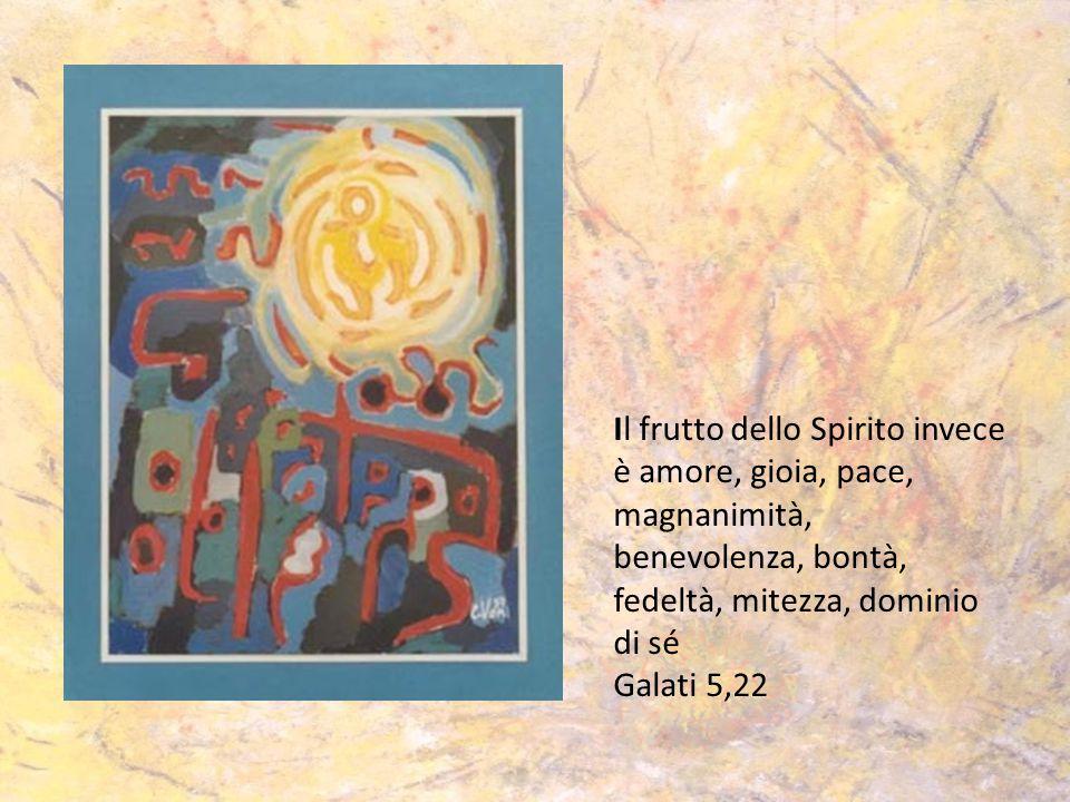 Il frutto dello Spirito invece è amore, gioia, pace, magnanimità, benevolenza, bontà, fedeltà, mitezza, dominio di sé Galati 5,22
