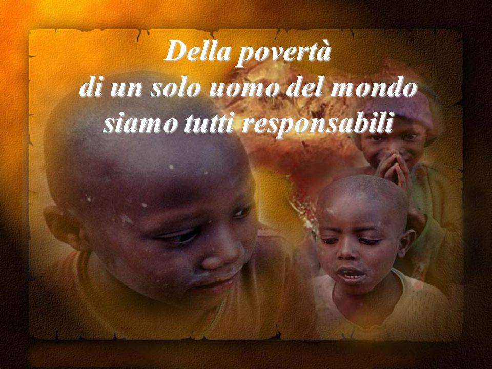 Della povertà di un solo uomo del mondo siamo tutti responsabili