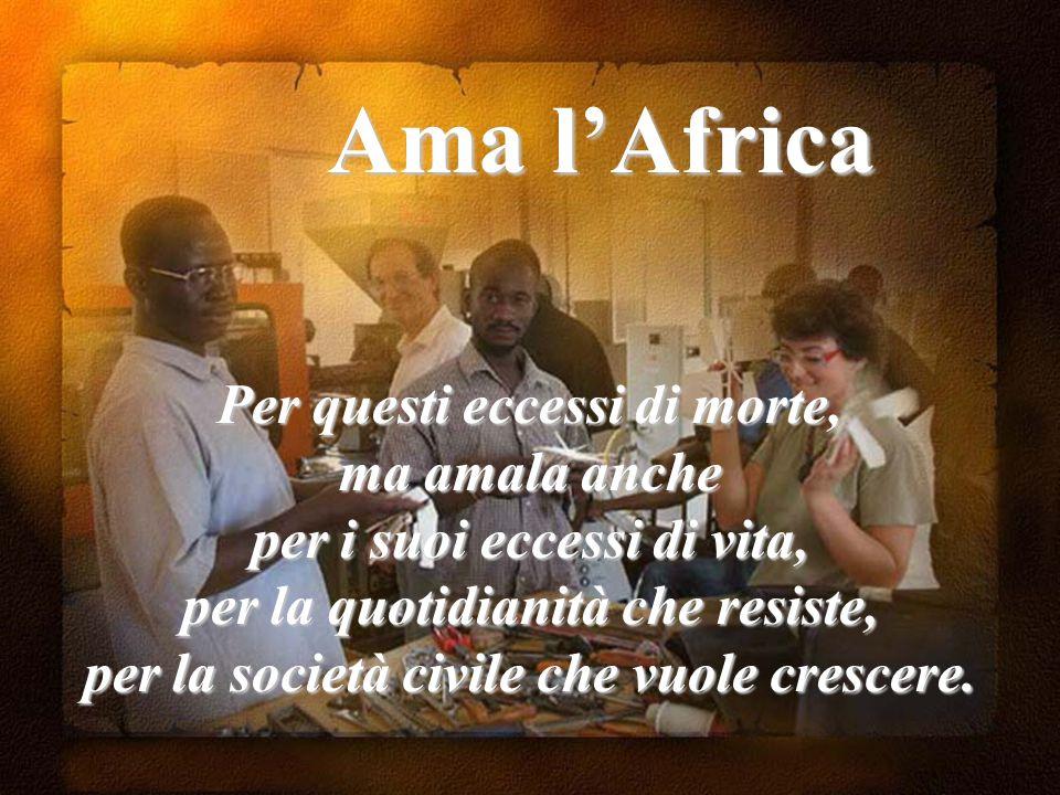 Ama l'Africa Per questi eccessi di morte, ma amala anche per i suoi eccessi di vita, per la quotidianità che resiste, per la società civile che vuole crescere.