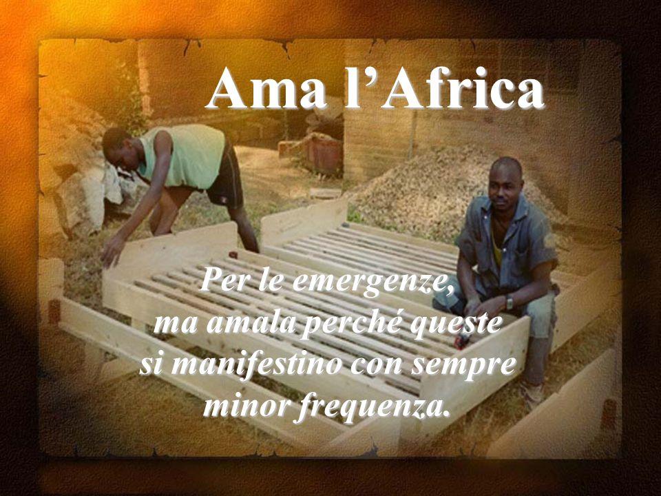 Ama l'Africa Per le emergenze, ma amala perché queste si manifestino con sempre minor frequenza.