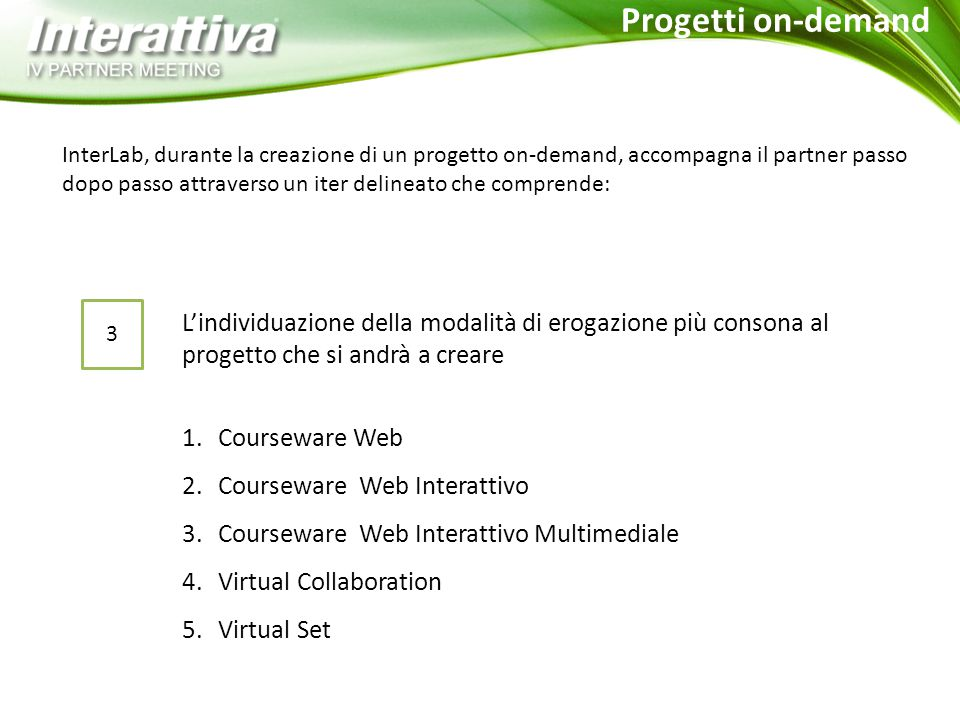 1.Courseware Web 2.Courseware Web Interattivo 3.Courseware Web Interattivo Multimediale 4.Virtual Collaboration 5.Virtual Set InterLab, durante la creazione di un progetto on-demand, accompagna il partner passo dopo passo attraverso un iter delineato che comprende: 3 L'individuazione della modalità di erogazione più consona al progetto che si andrà a creare Progetti on-demand