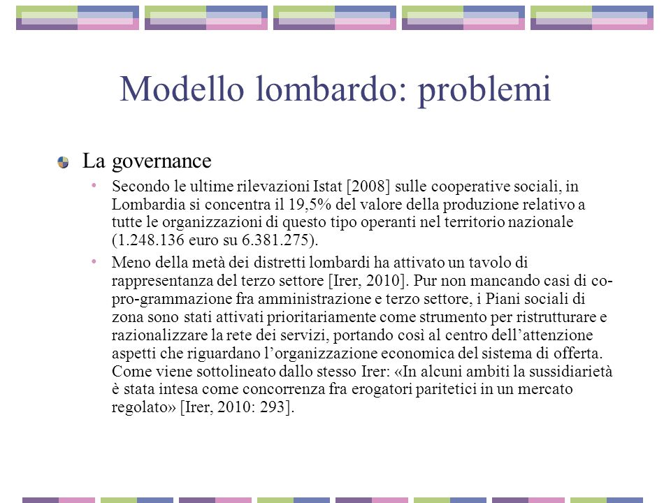 Modello lombardo: problemi La governance Secondo le ultime rilevazioni Istat [2008] sulle cooperative sociali, in Lombardia si concentra il 19,5% del valore della produzione relativo a tutte le organizzazioni di questo tipo operanti nel territorio nazionale (1.248.136 euro su 6.381.275).