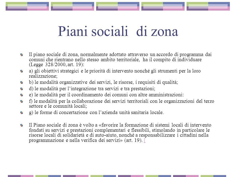 Piani sociali di zona Il piano sociale di zona, normalmente adottato attraverso un accordo di programma dai comuni che rientrano nello stesso ambito territoriale, ha il compito di individuare (Legge 328/2000, art.