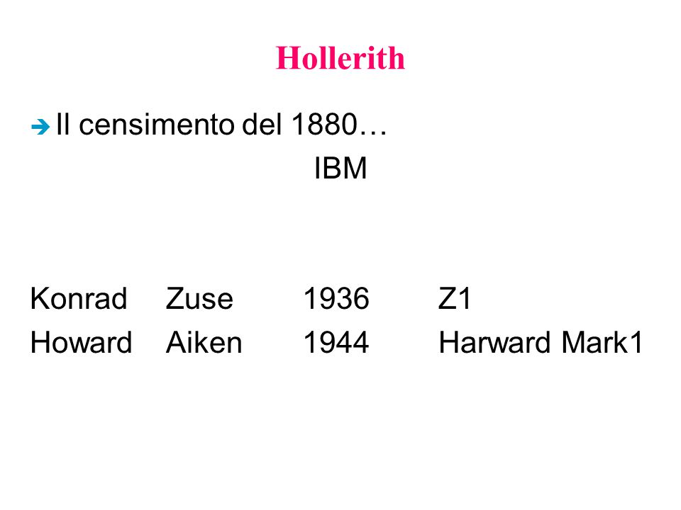 Hollerith è Il censimento del 1880… IBM KonradZuse1936Z1 HowardAiken1944Harward Mark1