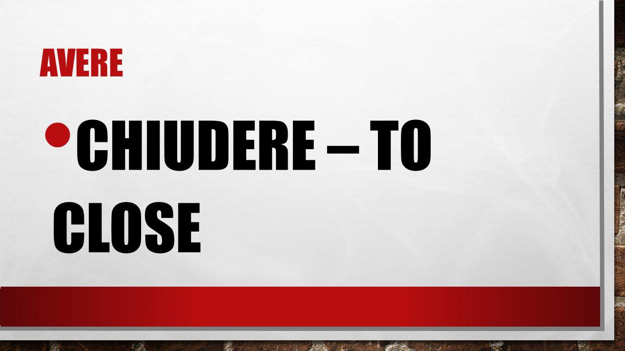 AVERE CHIUDERE – TO CLOSE