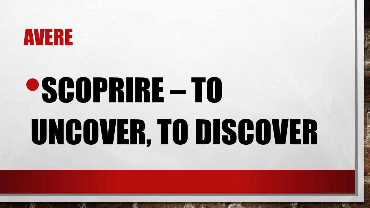 AVERE SCOPRIRE – TO UNCOVER, TO DISCOVER
