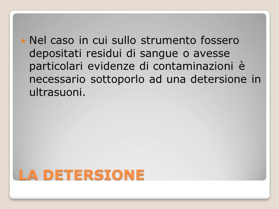 LA DETERSIONE Nel caso in cui sullo strumento fossero depositati residui di sangue o avesse particolari evidenze di contaminazioni è necessario sottop