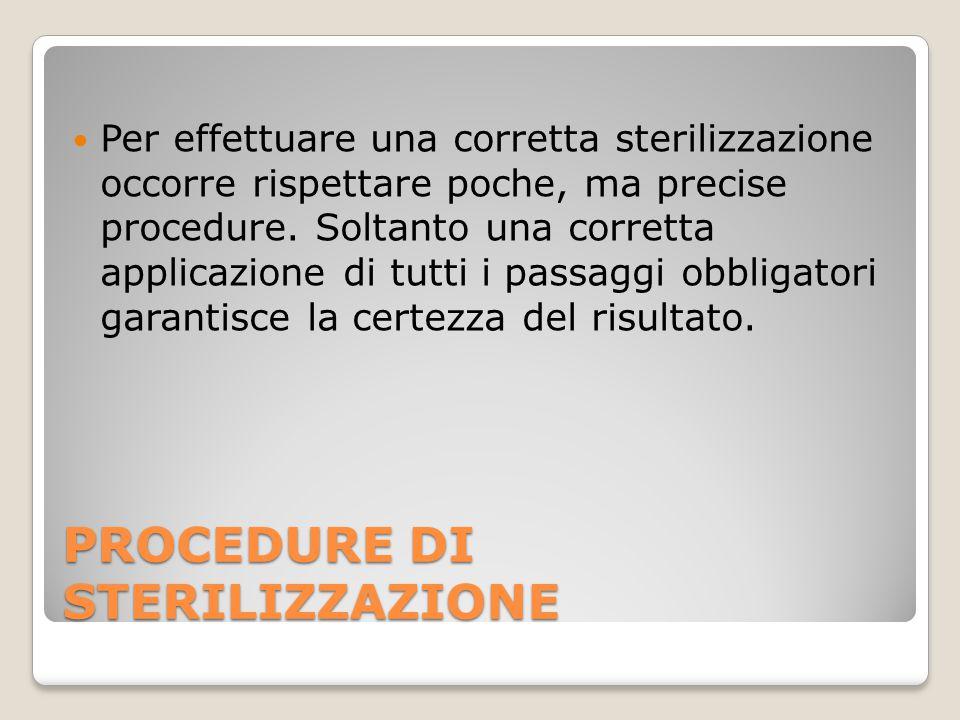 PROCEDURE DI STERILIZZAZIONE Per effettuare una corretta sterilizzazione occorre rispettare poche, ma precise procedure. Soltanto una corretta applica