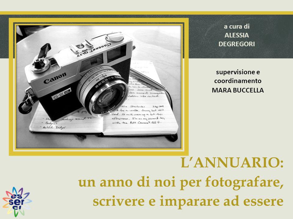 L'ANNUARIO: un anno di noi per fotografare, scrivere e imparare ad essere a cura di ALESSIA DEGREGORI supervisione e coordinamento MARA BUCCELLA
