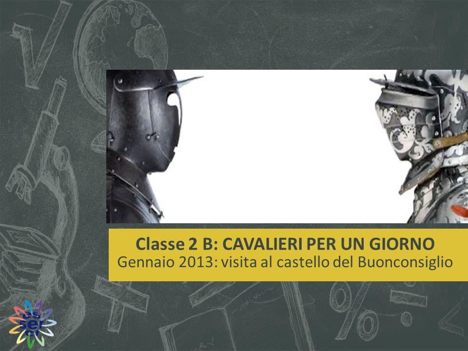 Classe 2 B: CAVALIERI PER UN GIORNO Gennaio 2013: visita al castello del Buonconsiglio
