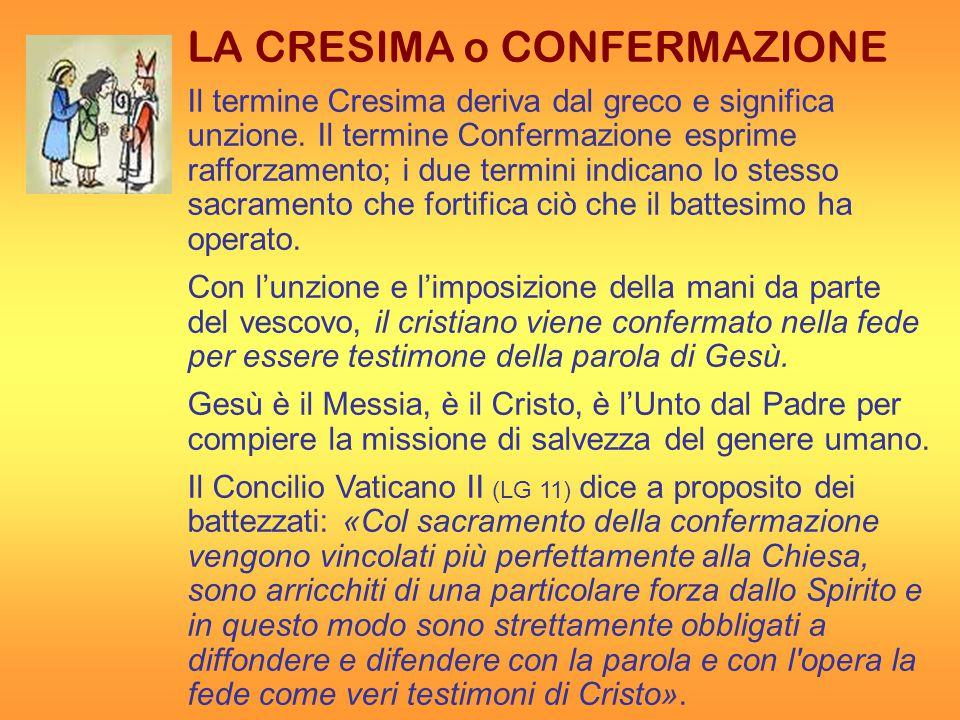 LA CRESIMA o CONFERMAZIONE Il termine Cresima deriva dal greco e significa unzione.