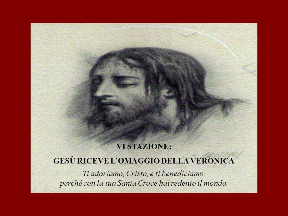 VI STAZIONE: GESÙ RICEVE L'OMAGGIO DELLA VERONICA Ti adoriamo, Cristo, e ti benediciamo, perché con la tua Santa Croce hai redento il mondo.