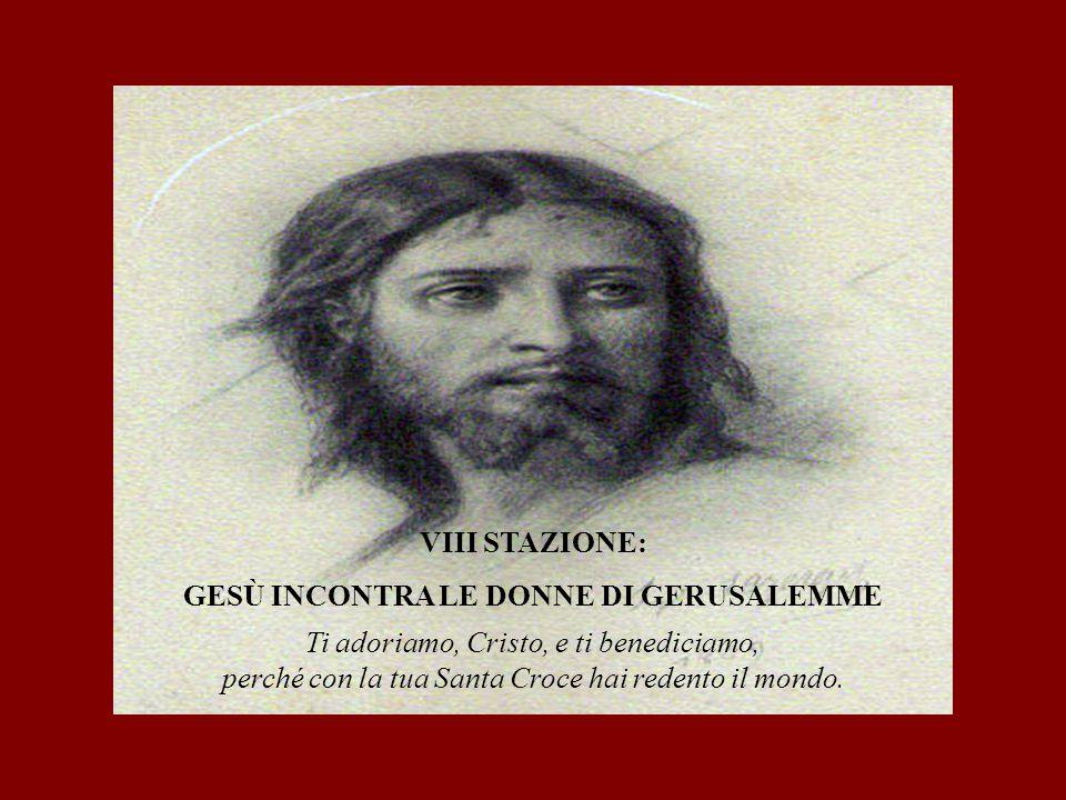 VIII STAZIONE: GESÙ INCONTRA LE DONNE DI GERUSALEMME Ti adoriamo, Cristo, e ti benediciamo, perché con la tua Santa Croce hai redento il mondo.