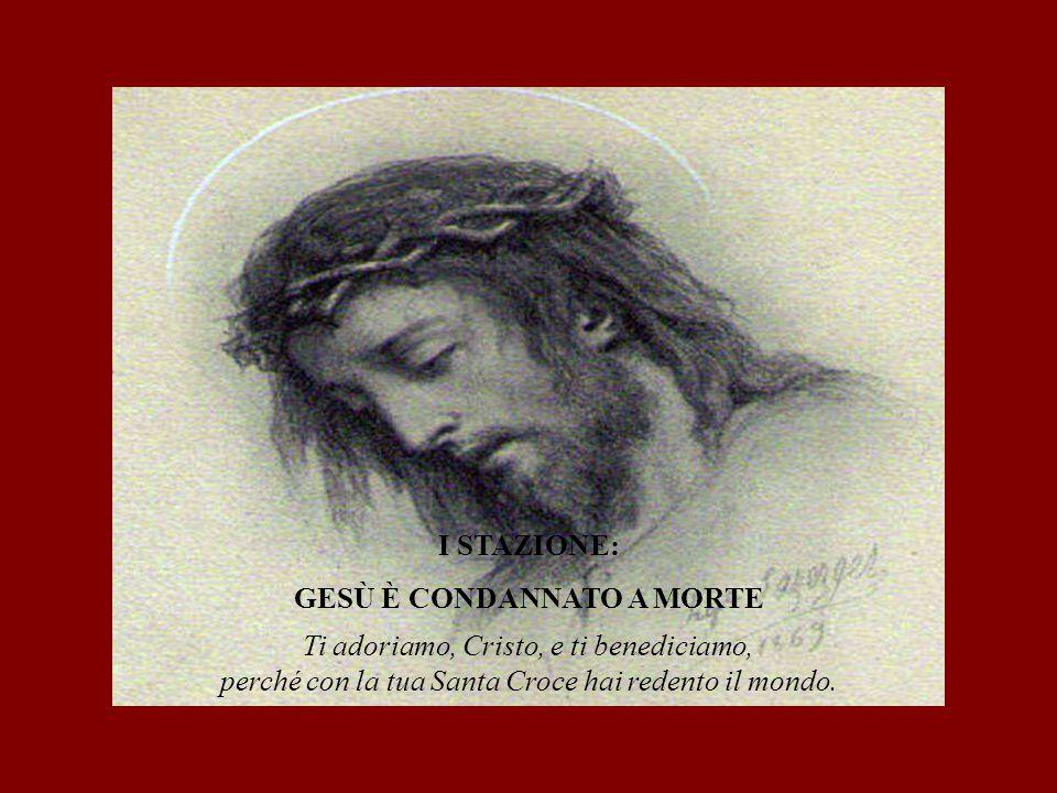 I STAZIONE: GESÙ È CONDANNATO A MORTE Ti adoriamo, Cristo, e ti benediciamo, perché con la tua Santa Croce hai redento il mondo.